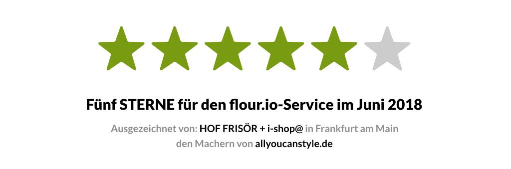 Fünf STERNE für den flour.io-Service im Juni 2018 — ausgezeichnet von: HOF FRISÖR + i-shop@ in Frankfurt am Main den Machern von allyoucanstyle.de